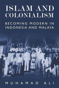 Islam And Colonialism: Becoming Modern in Indonesia and Malaysia (Muhammad Ali, Edinburg University Press, 2016)